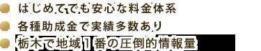 はじめてでも安心な料金体系 / 各種助成金で実績多数あり / 栃木で地域1番の圧倒的情報量